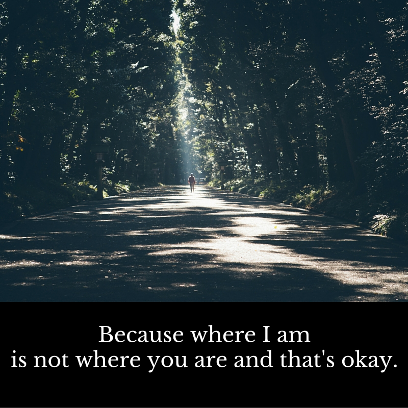 Because where i am is not where you are and that's okay