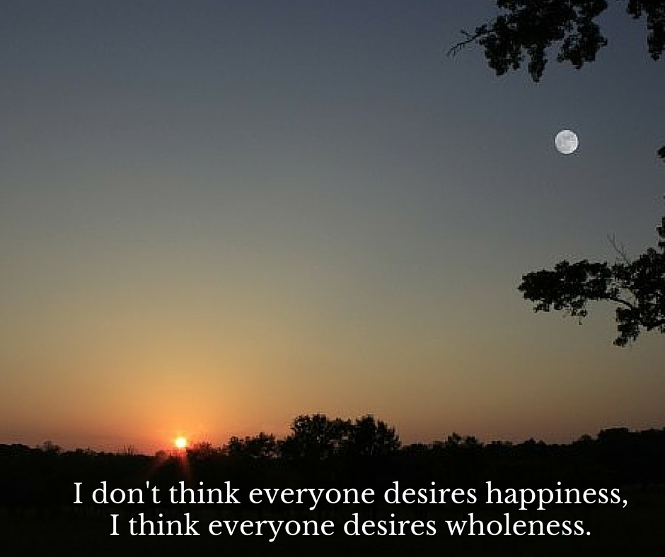 I don't think everyone desires happiness, I think everyone desires wholeness. (2)