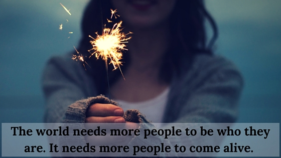 The world needs more people to be who they are. It needs more people to come alive. (1)