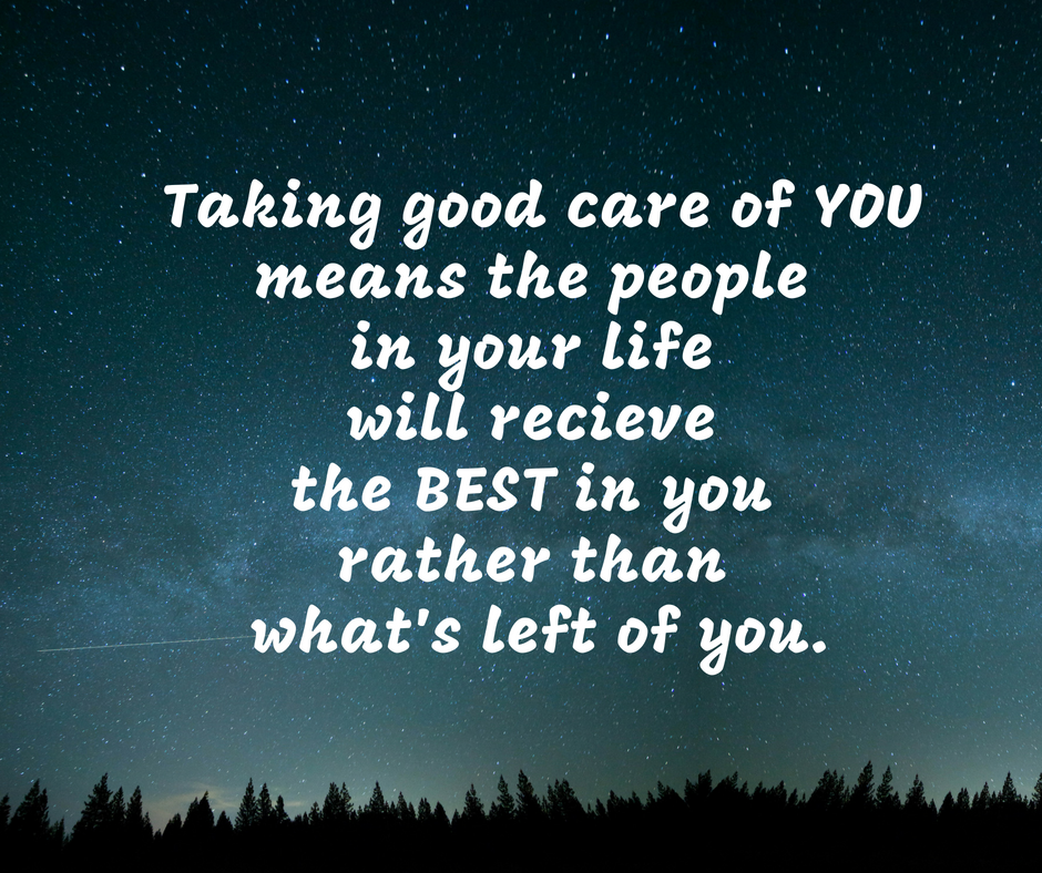 Taking good care of YOU means the people in your life will recieve the BEST in you rather than what's left of you. carl bryan.png