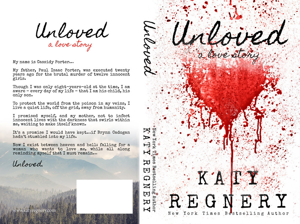 The sins of the father. The burden of the son.  Unloved by Katy Regnery is LIVE! BUY IT NOW!  Amazon:  http://amzn.to/2g1Oo1D  iBooks:  http://ow.ly/M2Ub30dJORp  Barnes & Noble:  http://ow.ly/dHX930dMySA  Kobo:  http://ow.ly/LD2t30dJQQw   My name is Cassidy Porter…  My father, Paul Isaac Porter, was executed twenty years ago for the brutal murder of twelve innocent girls.  Though I was only eight-years-old at the time, I am aware – every day of my life – that I am his child, his only son.  To protect the world from the poison in my veins, I live a quiet life, off the grid, away from humanity.  I promised myself, and my mother, not to infect innocent lives with the darkness that swirls within me, waiting to make itself known.  It's a promise I would have kept…if Brynn Cadogan hadn't stumbled into my life.  Now I exist between heaven and hell: falling for a woman who wants to love me, while all along reminding myself that I must remain…  Unloved.    **NOTE: This book is intended for readers 18+**