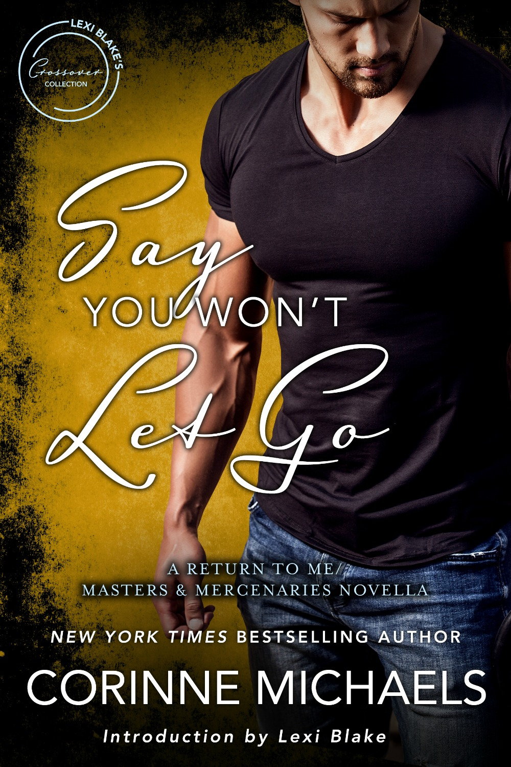 Say You Won't Let Go: A Return to Me/Masters and Mercenaries Novella by Corinne Michaels   Amazon:   https://amzn.to/2uFZdgm   B&N:  http://bit.ly/2Go2eD0  iBooks:  https://apple.co/2H9SCNP  Kobo:  http://bit.ly/2CsPrgc  Google Play:  http://bit.ly/2ujMcsd