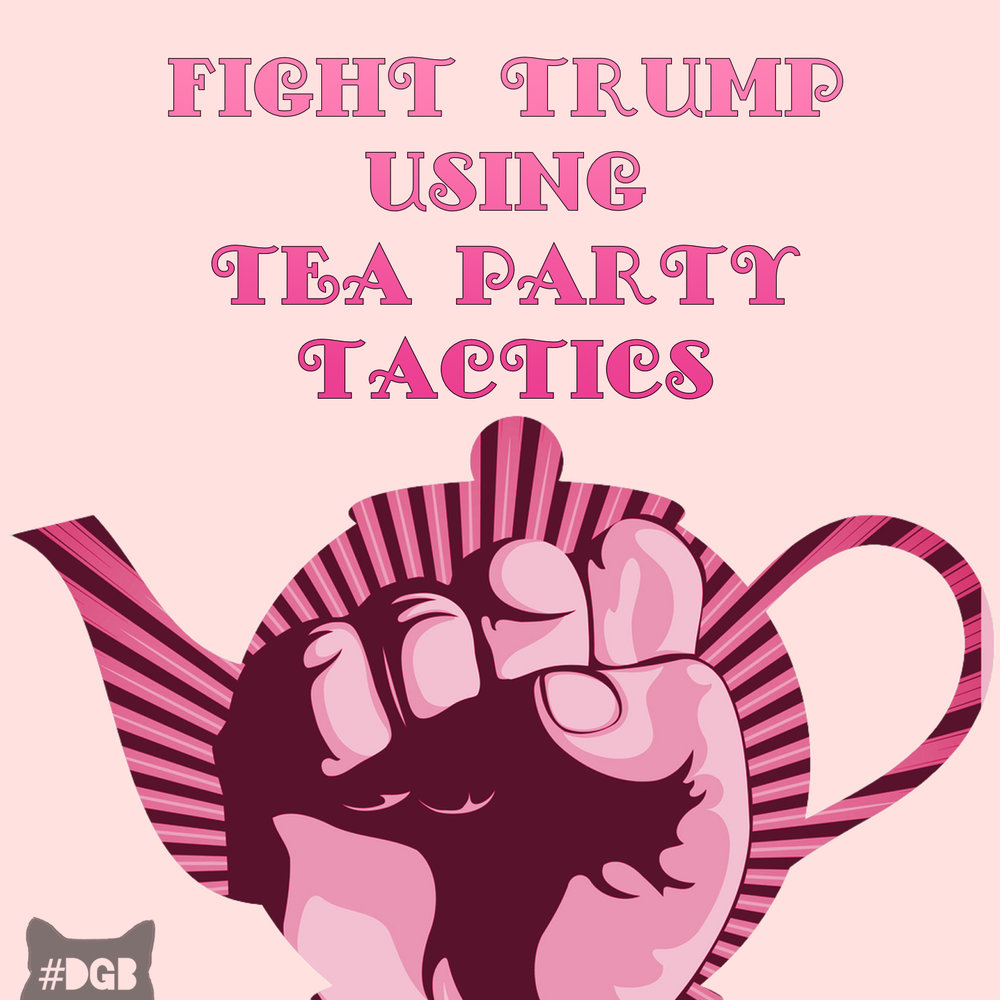 Pinkies up, It's Tea Party Time    Your DGB for today is to familiarize yourself with the time-honored technique of turning the enemy's methods against them. We urge you to read up on how to block Trump's racist, sexist, xenophobic, and homophobic agenda as effectively as the Tea Party blocked Obama in doing...well, anything. We do ask that you do this responsibly. The key to democracy is bi-partisanship, so, if hell freezes over and Trump says something reasonable, please work with him. For the remaining 99.9% of the next four years, use this DGB. We ask that you read this analysis, and work these ideas into your progressive plan of attack going forward:      Indivisible - A Practical Guide for Resisting the Trump Agenda      Learn how to Grab Back effectively and with the most bite for your time. DGB understands the urge to claw everything that walks by, believe us, but realizing our true enemies and paralyzing them quickly and efficiently leaves more time for cat naps.