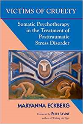 Victims of Cruelty: Somatic Psychotherapy in the Treatment of Posttraumatic Stress Disorder by Maryanna Eckberg