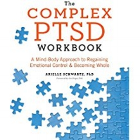 The Complex PTSD Workbook: A Mind-Body Approach to Regaining Emotional Control and Becoming Whole, by Arielle Schwartz, PhD