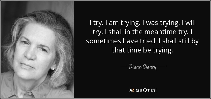 quote-i-try-i-am-trying-i-was-trying-i-will-try-i-shall-in-the-meantime-try-i-sometimes-have-diane-glancy-66-97-96.jpg