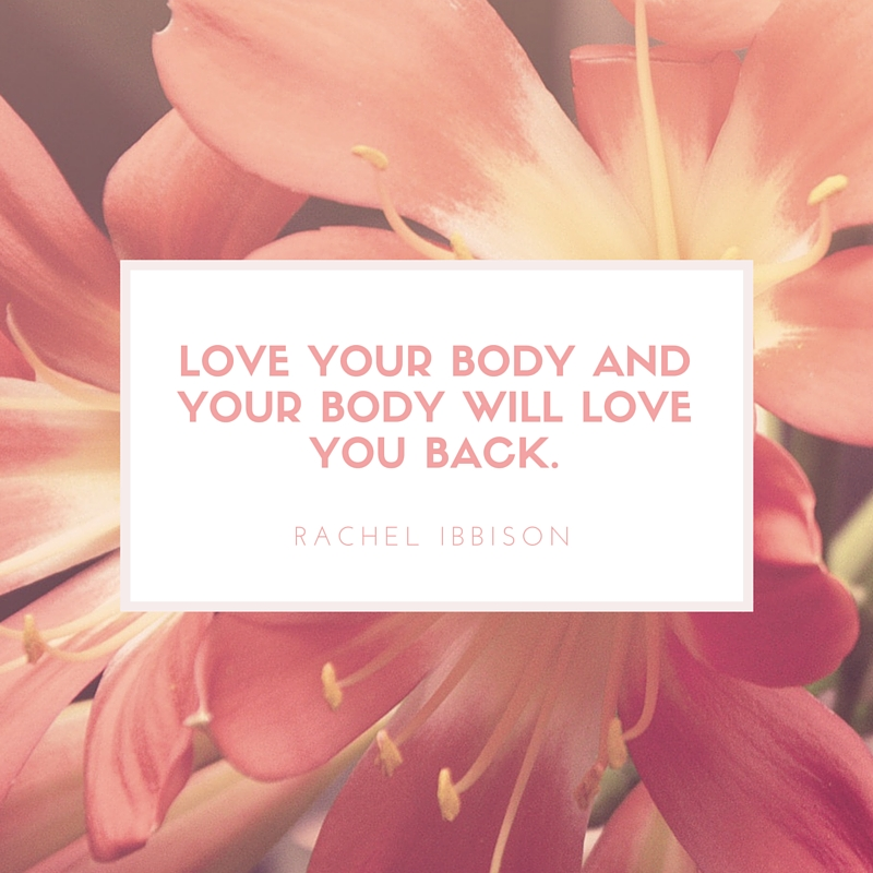 Love your body and your body will love you back.