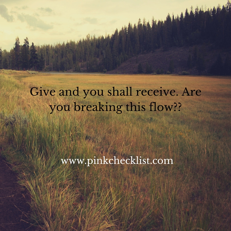 Give and you shall receive. Are you breaking this flow__