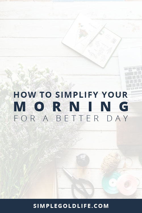 Leave the rushing behind with these easy tips to simplify your morning for a better day! SimpleGoldLife.com - Morning Routines, minimalism, morning habits