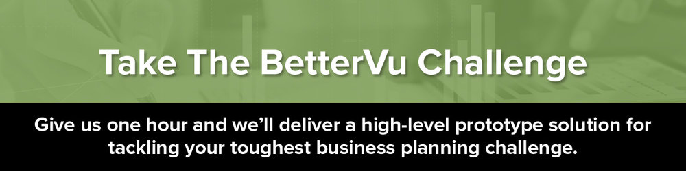 What is your greatest business planning challenge? Take the #BetterVuChallenge and we'll deliver a high-level prototype solution!