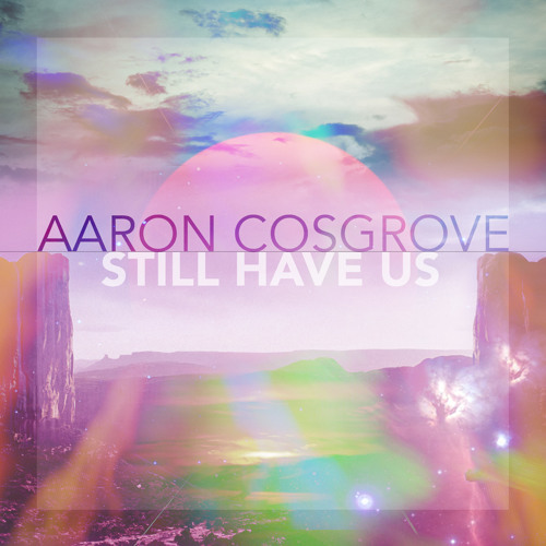 Aaron Cosgrove - Still Have Us