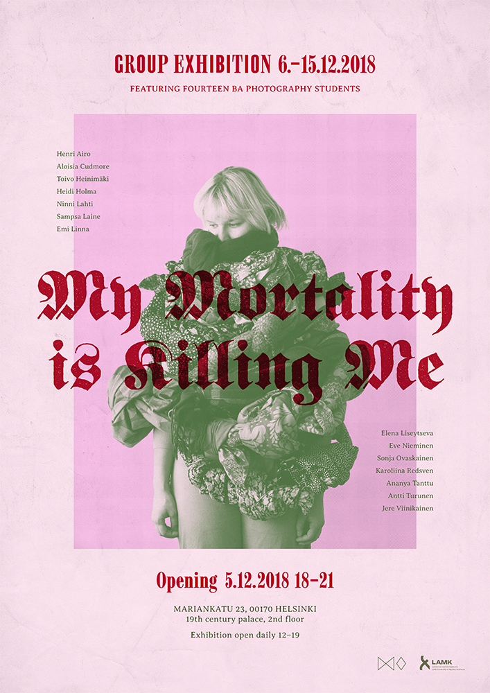 MY MORTALITY IS KILLING ME   A group exhibition by fourteen BA photography students. Among other things, it deals with death, golf, family, pole dancing, mnemonics, one night stands and animal bodyparts. The works finished during the fall of 2018 are excerpts of the artists' feelings and thoughts on the reality surrounding us (and a little bit of what's beyond).  Exhibition @ Mariankatu 23, Helsinki 6.12 - 15.12.2017  Opening: Thursday 5.12. at 18:00  Facebook event:  My Mortality is Killing Me   Photographers: Henri Airo, Aloisia Cudmore, Toivo Heinimäki, Heidi Holma, Ninni Lahti, Sampsa Laine, Emi Linna, Elena Liseytseva, Eve Nieminen, Sonja Ovaskainen, Karoliina Redsven, Ananya Tanttu, Antti Turunen and Jere Viinikainen