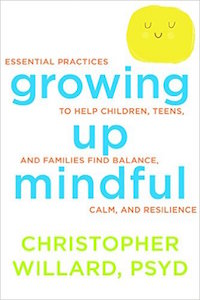 Growing up Mindful: Essential Practices to help Children, Teens, and Families find Balance, Calm and Resilience     by: Christopher Willard, PsyD