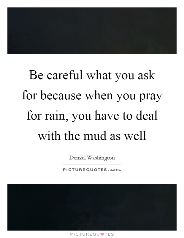 be-careful-what-you-ask-for-because-when-you-pray-for-rain-you-have-to-deal-with-the-mud-as-well-quote-1.jpg