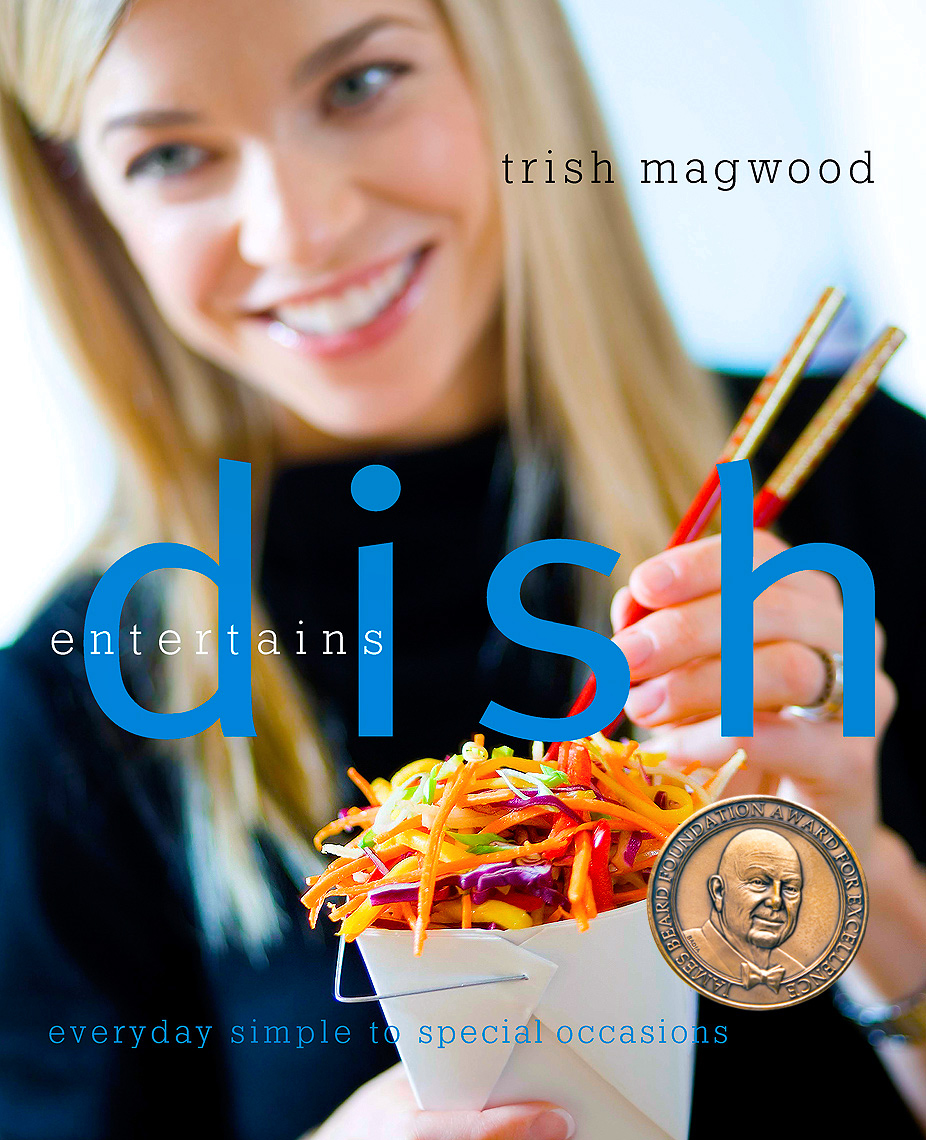 Dish Entertains by Trish Magwood. A cookbook with everything from simple everyday recipes to special occasions