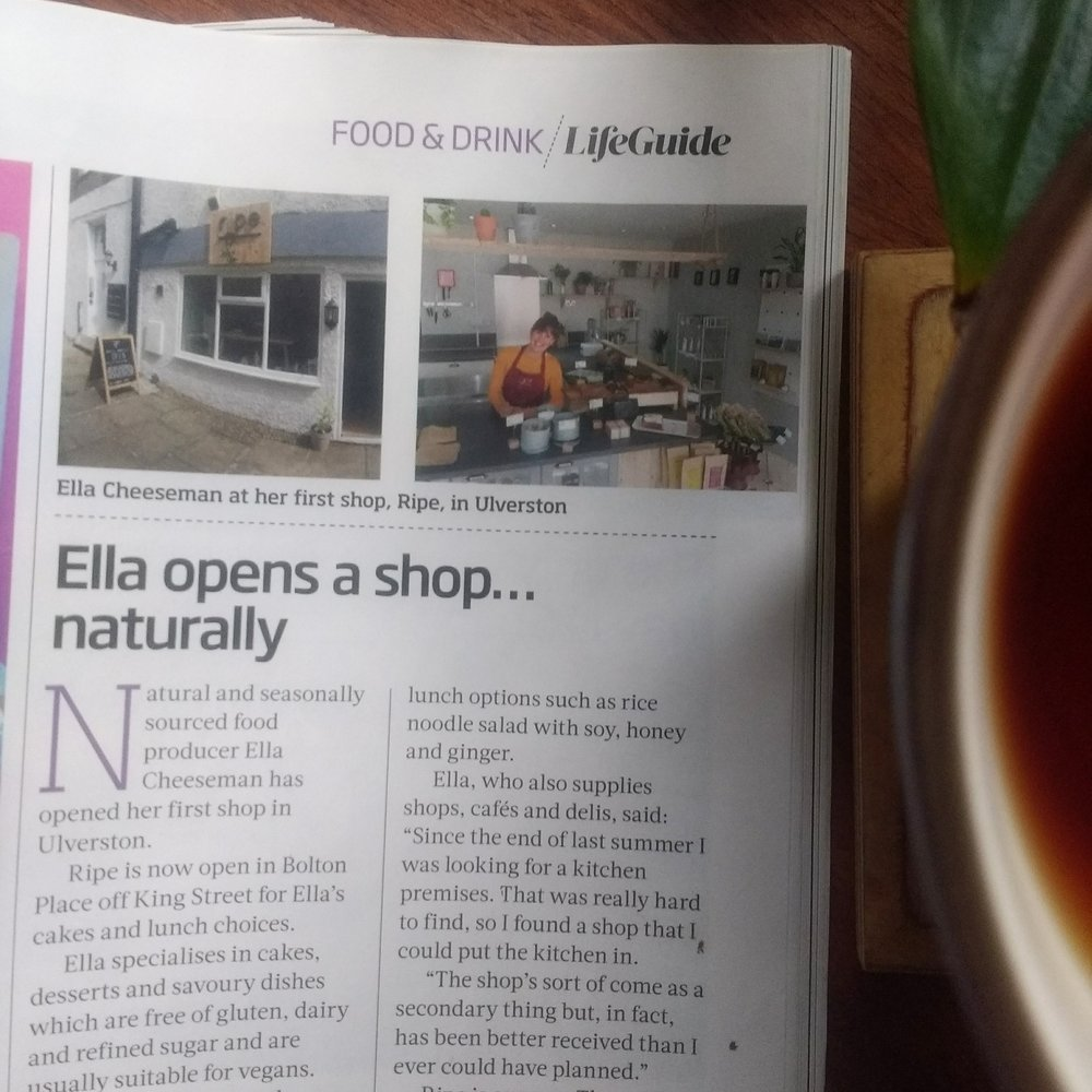 "Cumbria Life  September 2018  'Natural and seasonally sourced food producer Ella Cheeseman has opened her first shop in Ulverston.  Ripe is now open in Bolton Place off King Street for Ella's cakes and lunch choices.  Ella specialises in cakes, desserts and savoury dishes which are free of gluten, dairy and refined sugar and are usually suitable for vegans.  Cakes - such as peach frangipane or gooseberry and elderflower - change seasonally and customers will find lunch options such as rice noodle salad with soy, honey and ginger.  Ella who also supplies shops, cafes and delis, said:   ""Since the end of last summer I was looking for a kitchen premises. That was really hard to find, so I found a shop that I could put a kitchen in.  The shop's sort of come as a secondary thing but, in fact, has been better received than I ever could have planned.""  Ripe is open on Thursdays, Fridays and Saturdays."