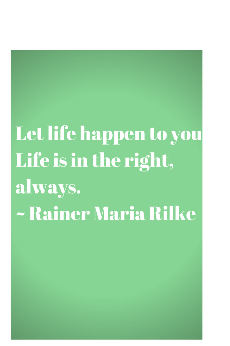 Let life happen to you. Life is in the