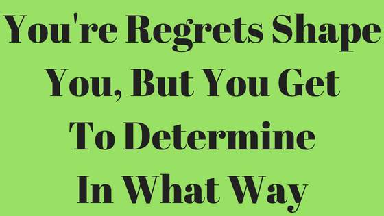 You're Regrets Shape You, But You Get To Determine In What Way.png