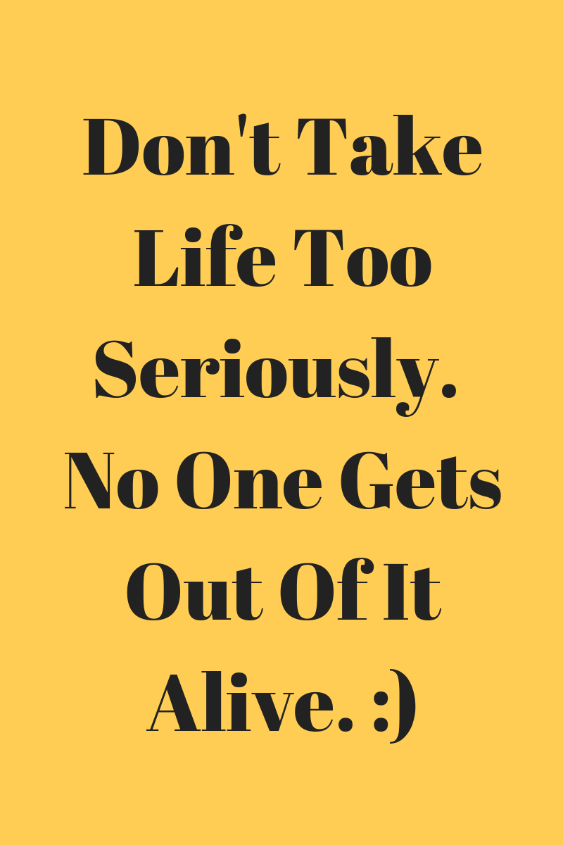 Don't Take Life Too Seriously. No One Gets Out Of It Alive. _).png