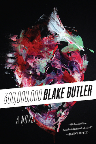 "300,000,000 (Harper Perennial, 2014) ""This book is the poetry of insanity. Hugely beautiful and monstrously disturbed. I love it, and Blake Butler's mad criminal mind."" — Warren Ellis ""This book is like a Rorschach blot made of blood. All my darkest visions appeared there. Blake Butler's work is not for the faint of heart. And I mean that as a high compliment."" — Jenny Offill - review at NPR - review at LA Times - review at Creative Loafing - review at The Millions - review at The Rumpus - review at Electric Literature - review at Full Stop - review at Kirkus - review at Cornell Sun - profile/review at The Lifted Brow - playlist at Dazed - interview at The Believer - interview at Decoder - review/interview at Dead End Follies - interview at Berfrois - interview at Time Out NY - interview at VICE"