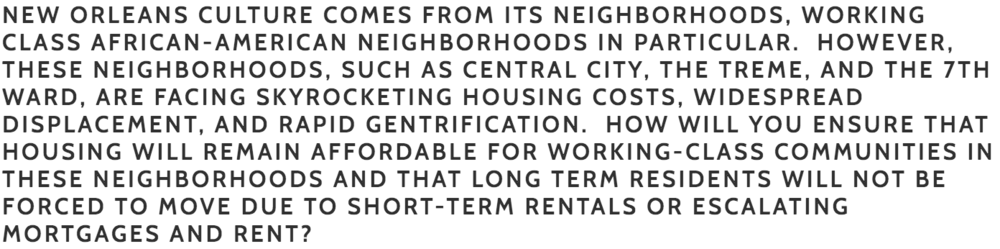 Bouie:  I understand and support that the culture of New Orleans is an authentic one. We didn't design it or build it to attract tourists. Our culture, especially in our neighborhoods, is simply who we are. We build New Orleans for us and that's why tourists come. If we begin to build New Orleans for tourists, such as short-term  rentals, we will loose on both fronts. Tourists don't want to see or experience a staged neighborhood, they want to see an authentic neighborhood, populated with indigenous people. I have a number of ideas but this is one of them:  Developers are targeting our neighborhoods and reporting any visible violation to the city's code enforcement office. This results in fines and penalties that residents can't pay and when fines aren't paid, the owner is denied the ability to pay their property taxes until the fines are paid. Eventually, the property is sold to developers for nonpayment of property taxes. This is in many cases the forced gentrification that we are witnessing. This has to be changed. Owners should always be allowed to pay their taxes. I will fight for this change once on the city council.     Cutno:  Affordable Housing for NOLA Artists, Entertainers, Musician's and low-income and working class people. Investment of $17 million for affordable housing programs, loans, and grants, along with rental assistance, so that all of our residents can afford to live in a New Orleans home.