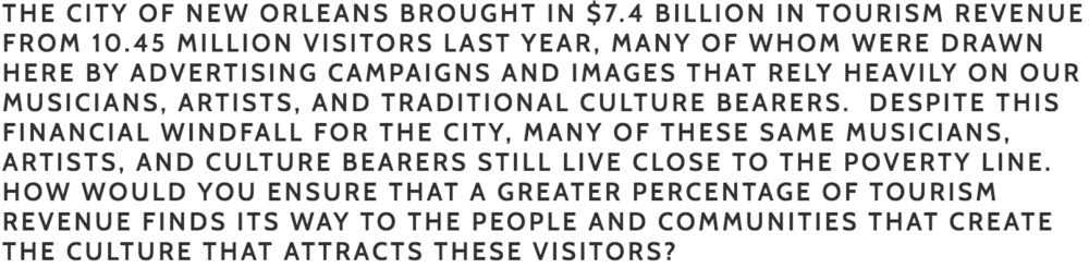 Bouie:  I would support a culture bearer committee or agency that monitors the treatment of culture bearers with regard to salaries, benefits and transportation. I see culture bearers as a protected class, who are vital to the city.     Cutno : Stimulate our tourism budget by making new investments and expand the tourism $7.4 billion dollars economic impact to New Orleans. Turn Jazz Land Theme Park into Hollywood film studios and Amusement park for tourism, new jobs and new tax revenue for New Orleans East residents. Turn the West bank naval base into a NCIS Hollywood film studio for tourism and build a Film and Digital Media technology center.
