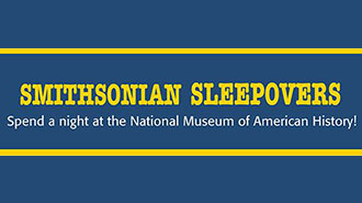 SMITHSONIAN SLEEPOVERS: NATIONAL MUSEUM OF AMERICAN HISTORY   MUSEUM - WASHINGTON DC Price: $125 - $135