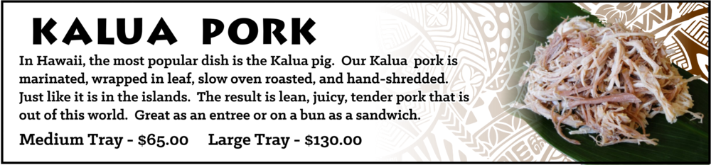 Kalua Pork - At every Hawaiian luau, the most popular dish is the Kalua pig. We take that great pride in bringing this luau favorite to the Midwest. Our Kalua pork is marinated, slow oven roasted, and hand-shredded only. We never use an automated or machine shredder as common with other shredded pork you may find elsewhere. The result is lean, juicy, tender pork that is out of this world. Kalua pork may be served on rice as an entree or on a bun as a sandwich.  Medium Tray - sufficient for approximately 10-15 guests, $65 Large Tray - sufficient for approximately 20-30 guests, $130