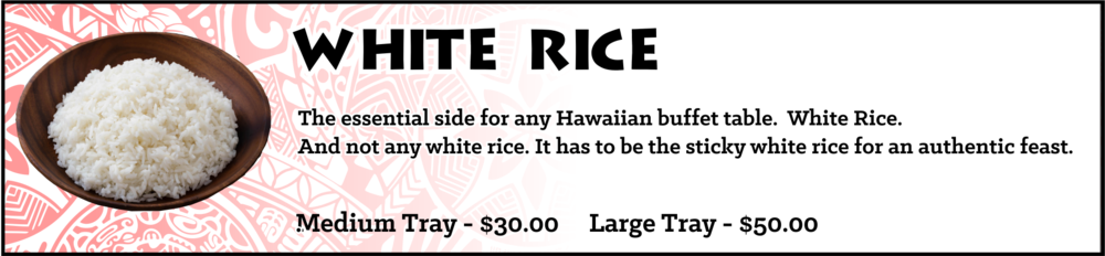 The essential side for any Hawaiian buffet table... White Rice. And not any white rice. It has to be the sticky white rice for an authentic feast. Medium Tray - sufficient for approximately 10-15 guests, $30, Large Tray - sufficient for approximately 20-30 guests, $50