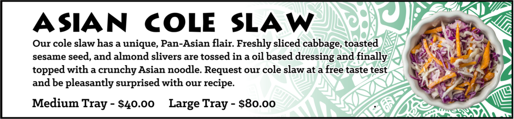 Our cole slaw has a unique, Pan-Asian flair. Freshly sliced cabbage, toasted sesame seed, and almond slivers are tossed in a oil based dressing and finally topped with a crunchy Asian noodle. Request our cole slaw at a free taste test and be pleasantly surprised with our recipe. Medium Tray - sufficient for approximately 10-15 guests, $40, Large Tray - sufficient for approximately 20-30 guests, $80