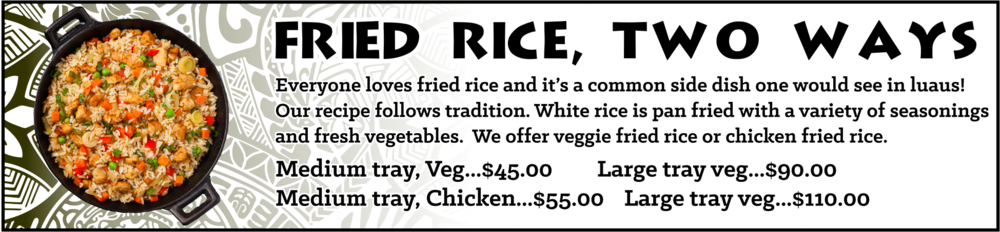 Everyone loves fried rice and it's a common side dish one would see in luaus! Our recipe follows tradition. White rice is pan fried with a variety of seasonings and fresh vegetables. We offer veggie fried rice or chicken fried rice. Medium Tray Veggie - sufficient for approximately 10-15 guests, $45, Large Tray Veggie - sufficient for approximately 20-30 guests, $90. Medium Tray Chicken- sufficient for approximately 10-15 guests, $55, Large Tray - sufficient for approximately 20-30 guests, $110