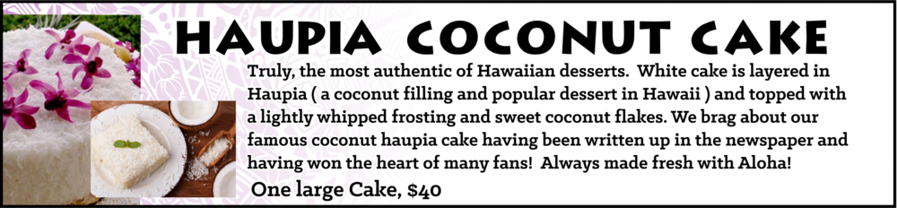 Truly, the most authentic of Hawaiian desserts. White cake is layered in Haupia ( a coconut filling and popular dessert in Hawaii ) and topped with a lightly whipped frosting and sweet coconut flakes. We brag about our famous coconut haupia cake having been written up in the newspaper and having won the heart of many fans! Always made fresh with Aloha! One full cake - $40