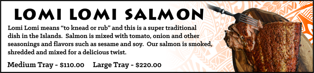 "Lomi Lomi means ""to knead or rub"" and this is a super traditional dish in the Islands. Salmon is mixed with tomato, onion and other seasonings and flavors such as sesame and soy. Our salmon is smoked, shredded and mixed for a delicious twist."