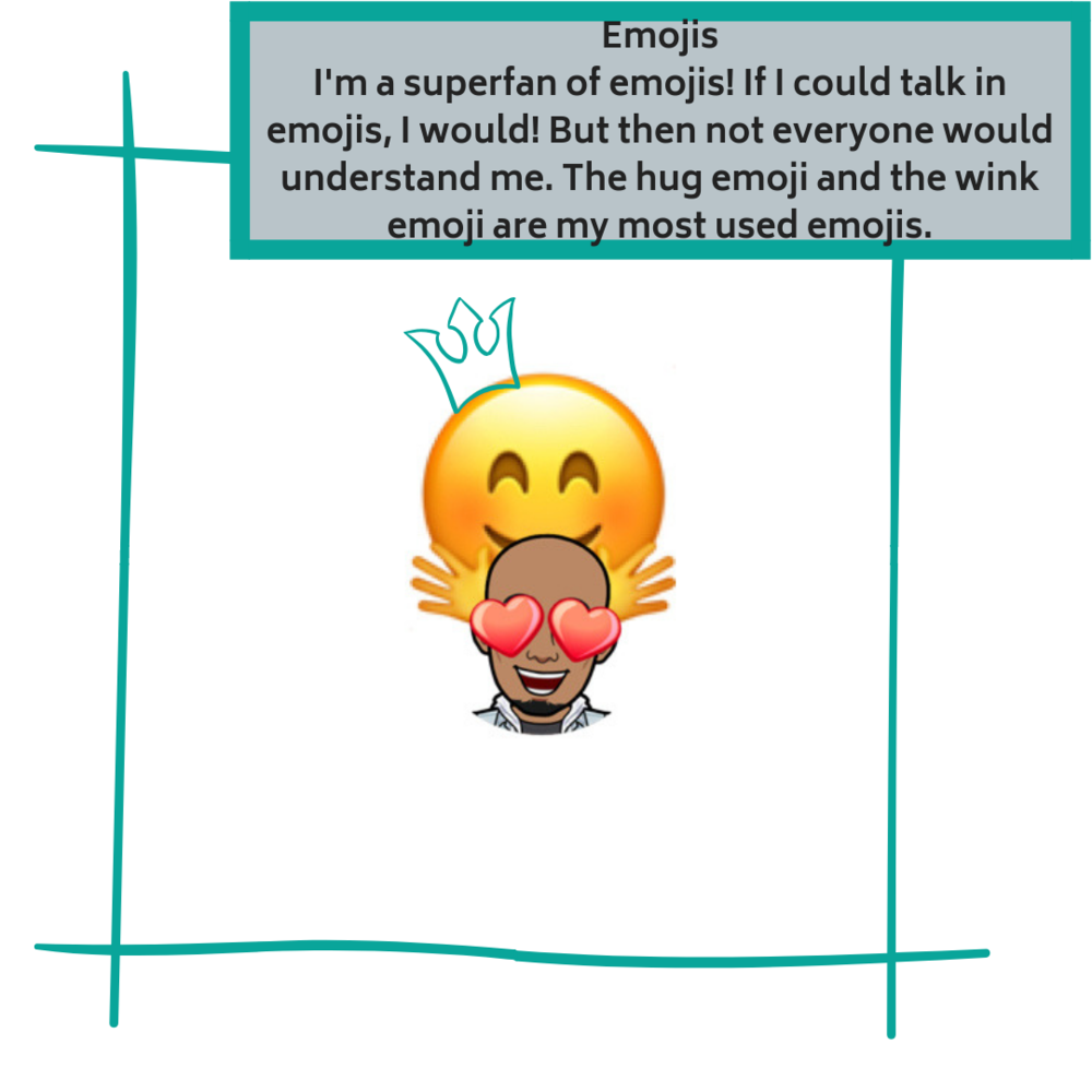 EmojisI'm a superfan of emojis! If I could talk in emojis, I would! But then not everyone would understand me. The hug emoji and the wink emoji are my most used emojis. (1).png