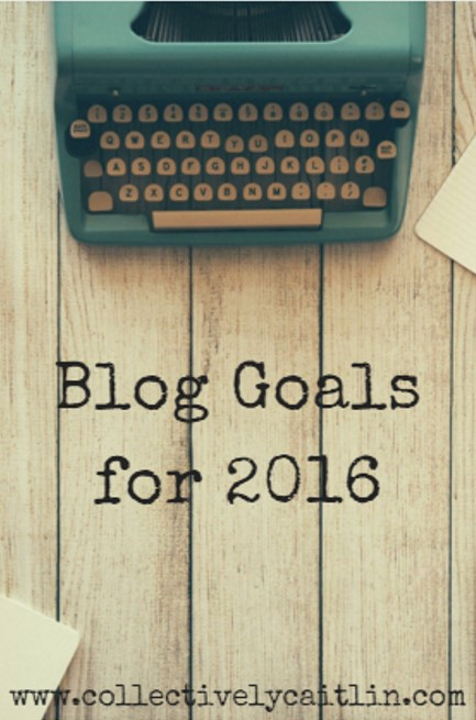 Blog Goals for 2016: Collectively Caitlin www.collectivelycaitlin.com