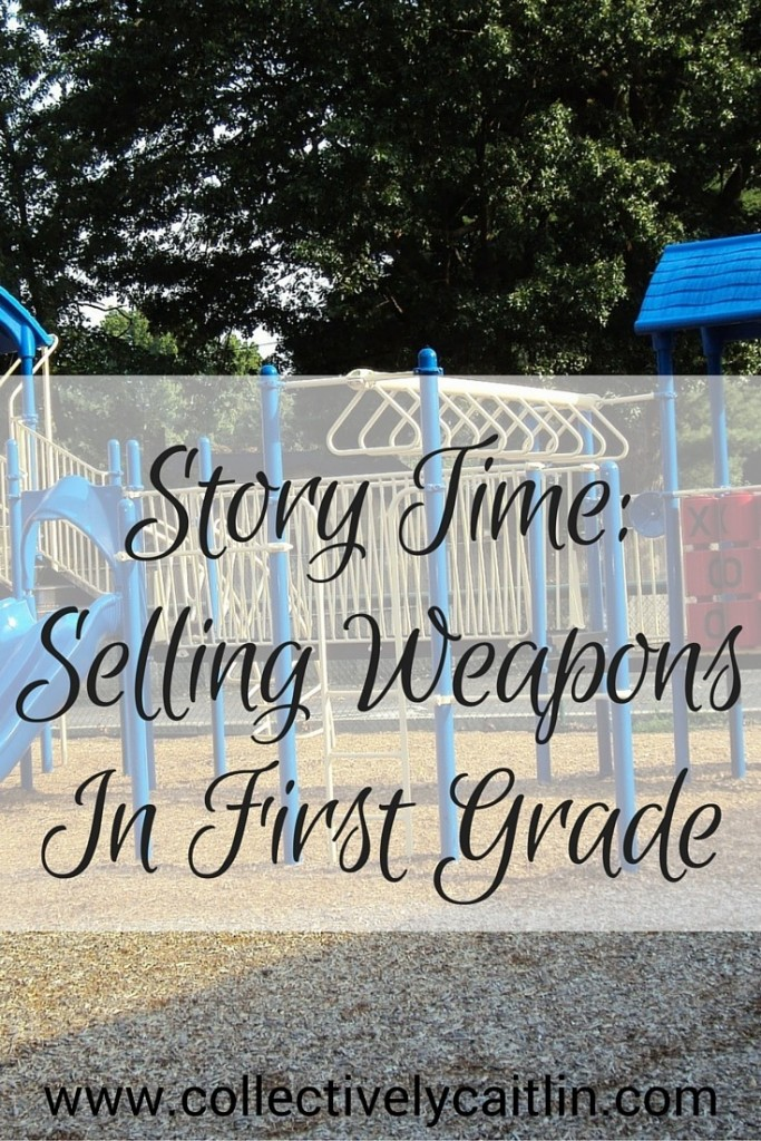 Story Time: Selling Weapons In First Grade: Collectively Caitlin www.collectivelycaitlin.com