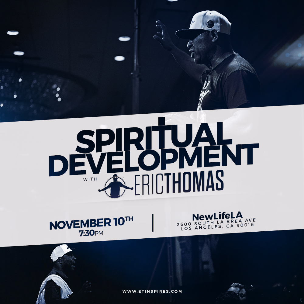 Spiritual Development with Dr. Eric Thomas - This will be a life changing event for sure!!!  Join Dr. Eric Thomas as he shares the keys to life in Spiritual Development during his LA stop.  I will be leading Praise and Worship for the service.  See you there!