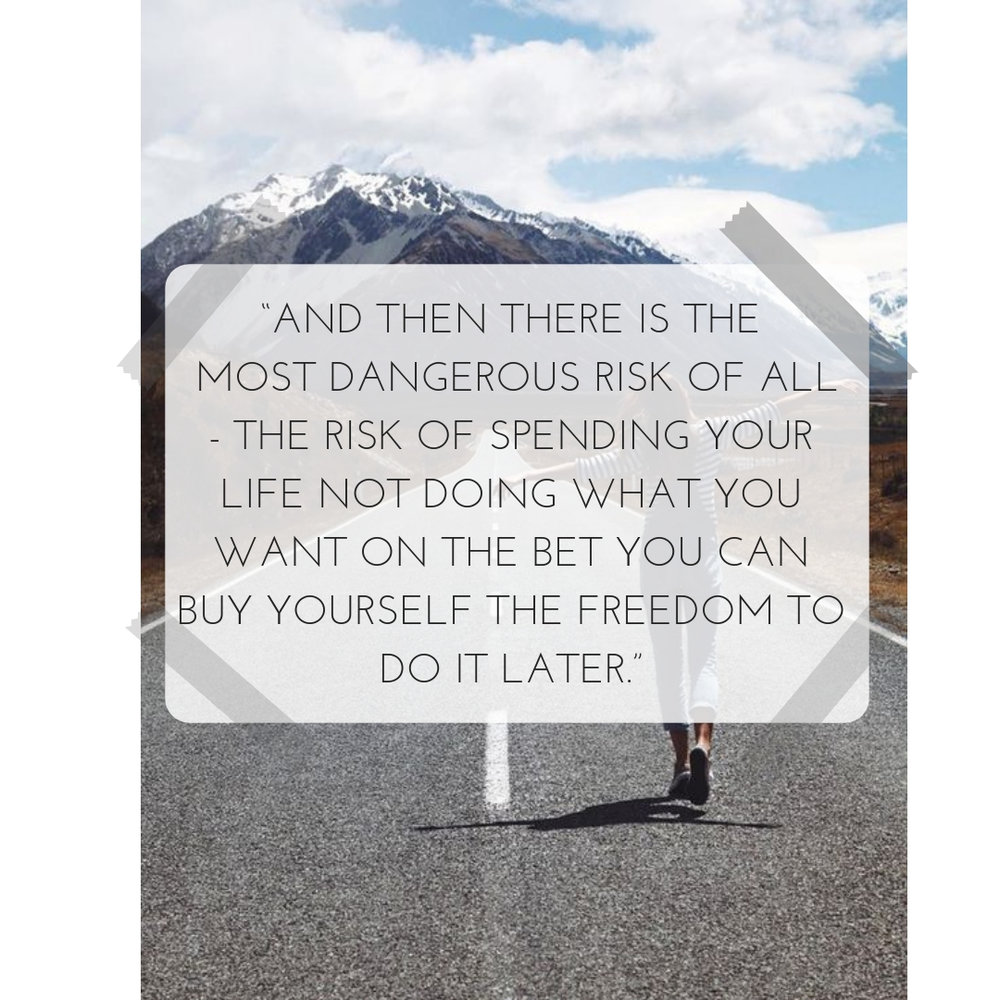 """""""And then there is the most dangerous risk of all - The risk of spending your life not doing what you want on the bet you can buy yourself the freedom to do it later."""".jpg"""