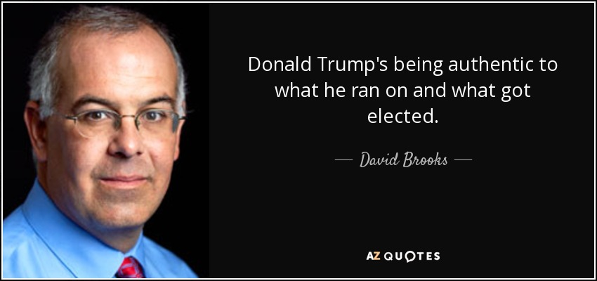 quote-donald-trump-s-being-authentic-to-what-he-ran-on-and-what-got-elected-david-brooks-154-19-13.jpg