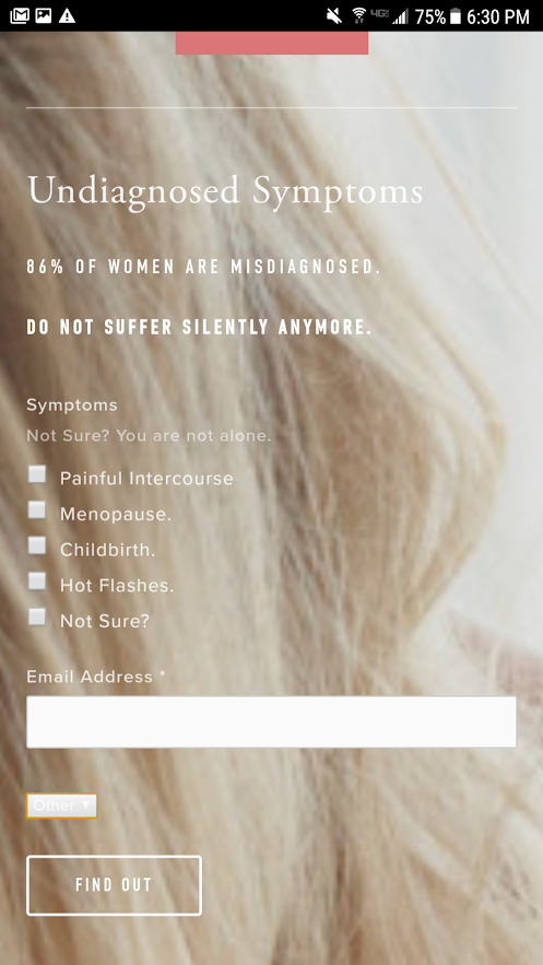 "Giving them control. - Here is a great way to introduce extremely common symptoms associated with painful intercourse, which can be a result of vaginal atrophy.After hitting them with statistics (true ones), appeal to the real epidemic that some women face. ""Do not suffer silently anymore"".Next, choose the most common and ""identifiable"" causes that will immediately trigger an emotional response based on something that is actually being experienced. Or, if they do not know, then give them that option too.Note: The email is only now being first introduced as one way of contacting or providing information regarding symptoms related to vaginal atrophy. The last thing you want to do is scare them off, ask for personal information, or give them a reason to leave."