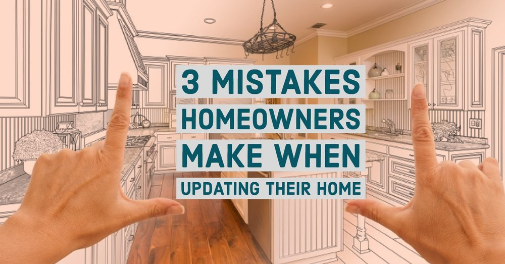 3 MISTAKES HOMEOWNERS MAKE WHEN UPDATING THEIR HOME