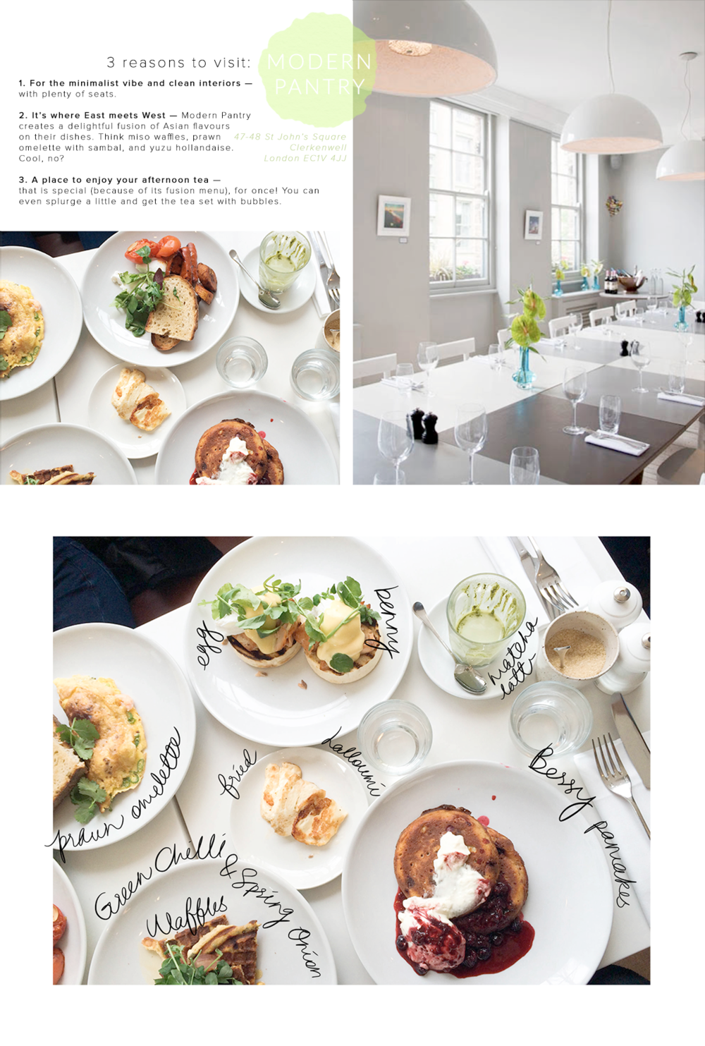 London Cafe: MODERN PANTRY  1. For the minimalist vibe and clean interiors — with plenty of seats.  2. It's where East meets West — Modern Pantry  creates a delightful fusion of Asian flavours  on their dishes. Think miso waffles, prawn  omelette with sambal, and yuzu hollandaise. Cool, no?  3. A place to enjoy your afternoon tea — that is special (because of its fusion menu), for once! You can  even splurge a little and get the tea set with bubbles.