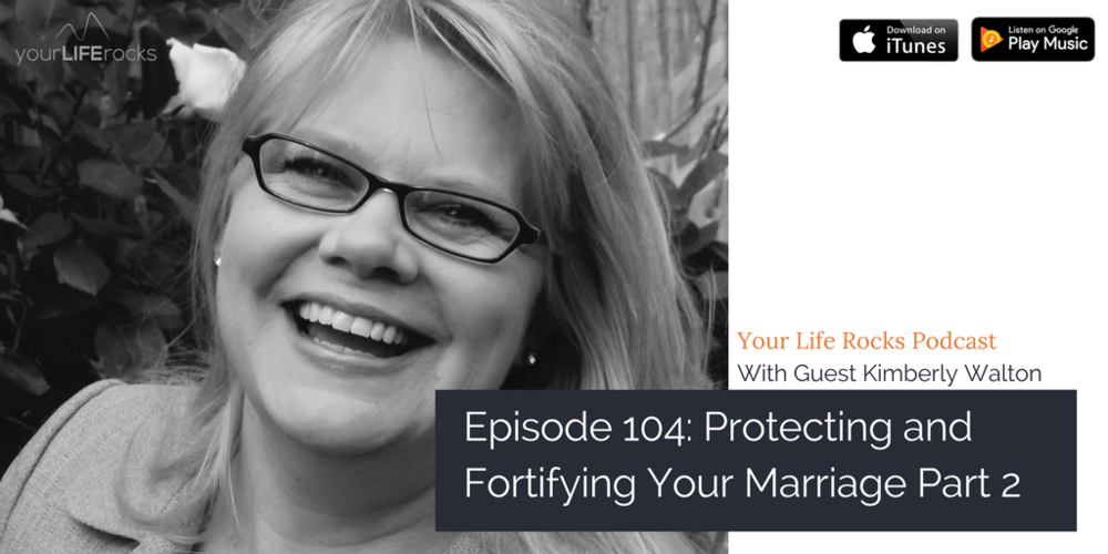 Episode 104: {Marriage} Protecting Your Marriage Part 2 with Kimberly Walton