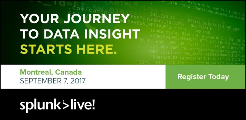 SplunkLive! Montreal  - Conference   |   September 7, 2017   |   MontrealAre you interested in learning about the value of machine data and Splunk? Take note of this date, as this is the largest event organized by Splunk in Canada! Do not miss your chance to meet our advisors and learn more about the leading platform in operational intelligence!LEARN MORE