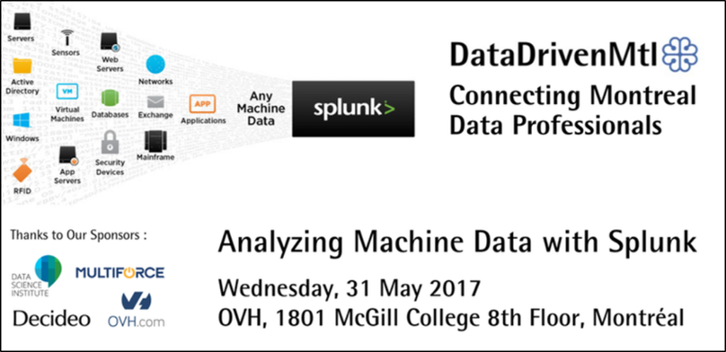 Analyzing Machine Data with Splunk - Atelier | 31 mai 2017 | MontréalNous offrirons une présentation informative sur Splunk et les données machine au prochain Meetup organisé par le DataDrivenMtl.La présentation sera offerte en anglais par l'un de nos conseillers, suivi de démos par l'un des SE de Splunk! Ne manquez pas votre chance de faire parti du Meetup de l'année en intelligence opérationnelle!INSCRIVEZ-VOUS!