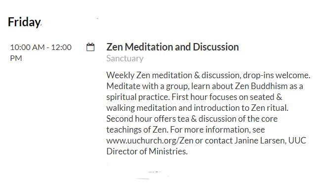 The University Unitarian Church offers weekly Zen practice . I attend these so feel free to ask me more or see more here:  http://www.uuchurch.org/our-church/staff/janine-larsen/