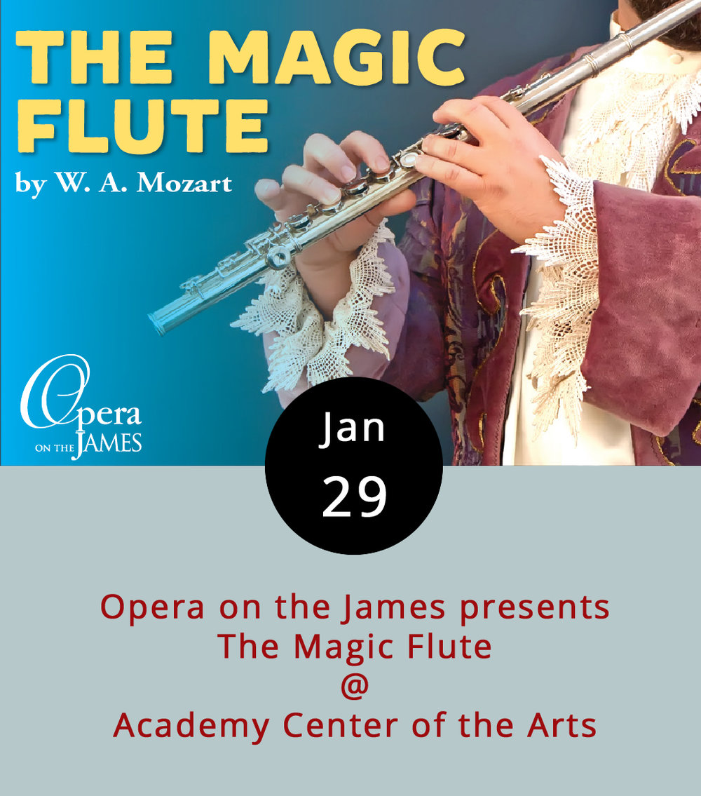 If you're into certain things, including but not limited to princesses, princes, Queens of the Night, trials and tribulations, bird-men who play magic bells, priests, romance, and amazing singing, here's something: Opera on the James is performing  The Magic Flute , one of the most well-known operas around (by Mozart, to boot!). The version they are performing is abridged and will be about 75 minutes long with no intermission, as opposed to the normal three-hour length. The audience will have the opportunity to meet the cast after the show.  The Magic Flute  is a  singspiel.  For the non-operatically-inclined, that means that there is both sung and spoken dialogue. The magic starts at 3 p.m, Tickets are $8 for students, $10 for adults, and available at the Academy Center for the Arts's  website . The Academy is located at   600 Main St,; call (434) 846-8499.