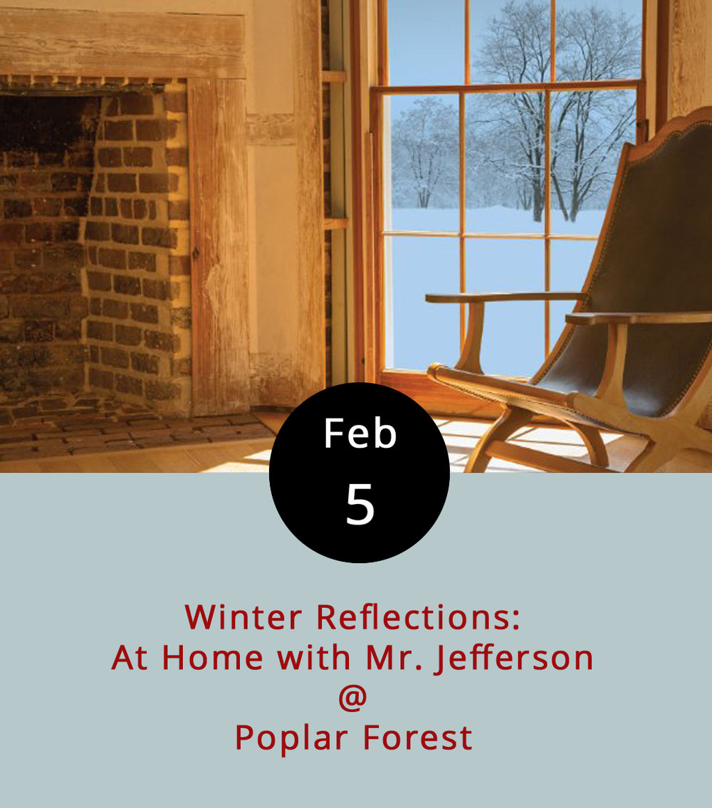 "How many people can say that they've walked the halls of a Founding Father's home? Join Poplar Forest for Winter Reflections, an opportunity to get an up-close and personal look inside one of Thomas Jefferson's beautifully designed but somewhat lesser-known personal residences. Guides are available for brief tours and questions, but guests are encouraged to wander and explore on their own, and even to ""read a book in the  campeche  chair in the parlor overlooking the south lawn as Jefferson once did,"" whilst enjoying ""complimentary coffee or hot chocolate in the restored kitchen."" We just want to know what a  campeche  chair is. There's also a new exhibit at Poplar Forest, dedicated to Burwell Colbert, a slave who was one of Jefferson's personal servants. Winter Reflections happens every Sat. and Sun. from 10 a.m.-4 p.m. through March 12, although no guests are admitted after 3 pm. Admission is $16 for adults; $14 for seniors and those with military IDs; $8 for college students and kids ages 12–18; $4 for kids ages 6–11; and free for those under 6. Go to Poplar Forest's  website  for more info or call (434) 525-1806. Poplar Forest is located at 1542 Bateman Bridge Rd. in Forest."
