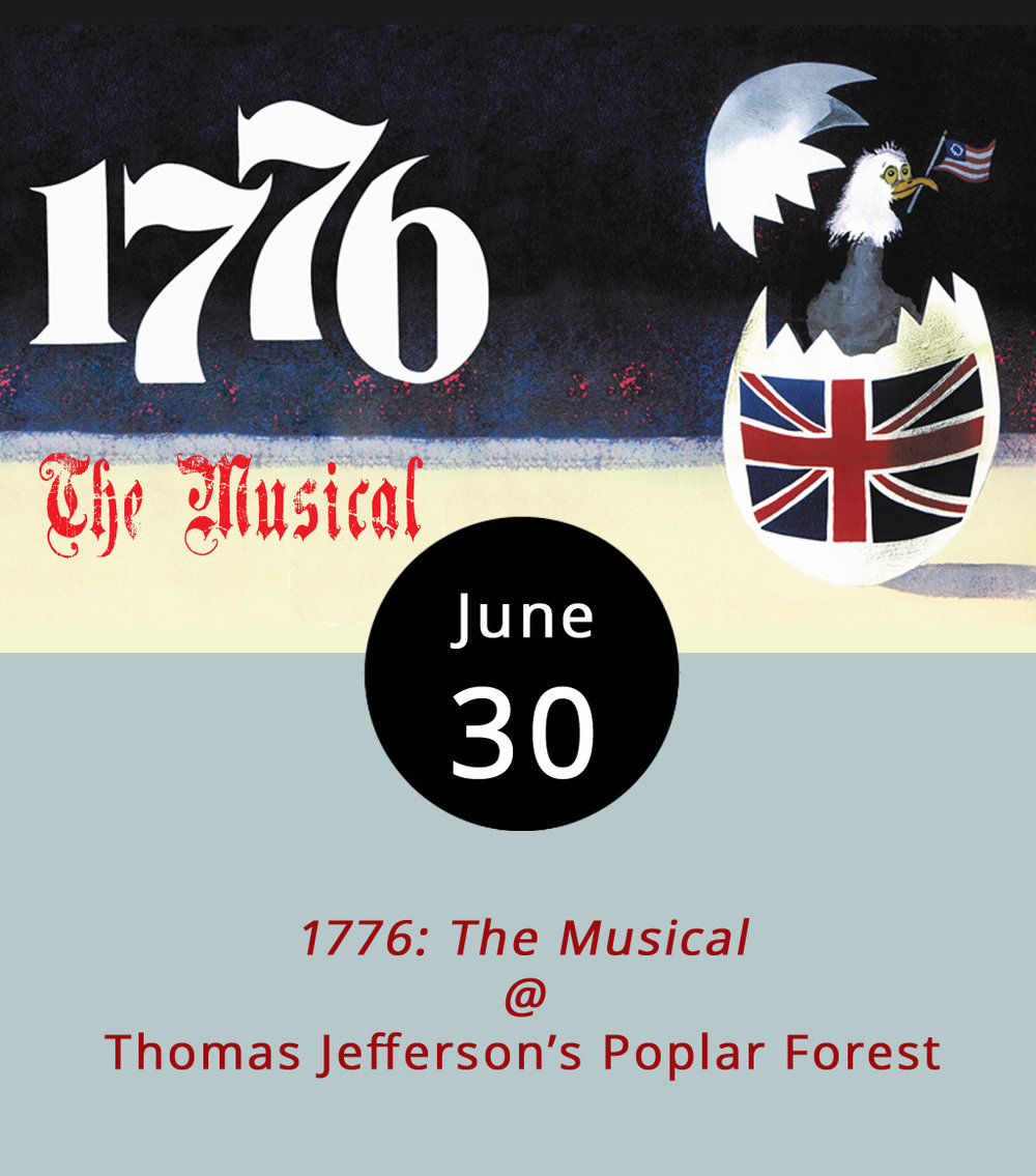 No surprise that they're planning a few events at Poplar Forest (1542 Bateman Bridge Rd.) leading up to the Fourth of July. After all, it was Thomas Jefferson's home away from home back in the day. Tonight and Saturday at 7:30 p.m., the south lawn will be the setting for a production of  1776: The Musical , a Broadway musicalized recounting of the events that preceded the signing of the Declaration of Independence. Tickets are $17.76 for adults, $13 for students, and $4 for children 5 and under. For more information and to buy tickets click  here  or call (434) 534-8120. In addition, on July 4 Poplar Forest will host colonial period artisans, entertainers, militia reenactments, and other patriotic activities. Home tours will be available at a reduced rate. Admission to the Fourth festivities is $9, although it's free for anyone 14 or younger.
