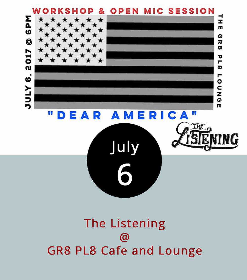 "If the entire United States lent you its collective ear, what would you say? Add your answer and voice tonight when the  The Listening Inc  and  The Poetry Group  follow up on the Independence Day holiday with ""The Listening: Dear America,"" an open mic at GR8 Pl8 Cafe and Lounge (1415 Kemper St.). They're seeking poets, performers, dreamers and doers who want to talk about it, whateverit might be. The evening kicks off at 6 p.m. with a writers workshop for anyone looking for help developing their voice followed by the open mic at 7 p.m. There's a $5 cover to benefit The Listening, a nonprofit that nurtures performing artists, hosts events throughout the year, and focuses on using performing arts to advance social justice and personal healing. For more information about the event, click  here ."